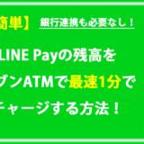 【超簡単】LINE Payの残高をセブンATMで最速1分でチャージする方法!(銀行連携も必要なし!)