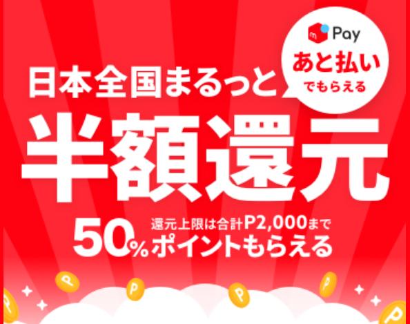 メルペイ 日本全国まるっと あと払いでもらえる 半額還元 還元上限は合計2000ポイントまで